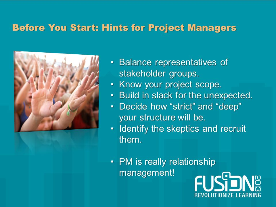 Before You Start: Hints for Project Managers Balance representatives of stakeholder groups.Balance representatives of stakeholder groups.