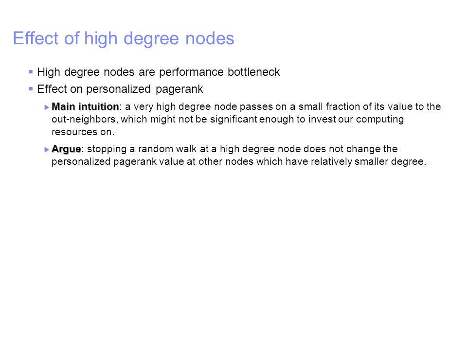 IBM – China Research Lab Effect of high degree nodes  High degree nodes are performance bottleneck  Effect on personalized pagerank  Main intuition  Main intuition: a very high degree node passes on a small fraction of its value to the out-neighbors, which might not be significant enough to invest our computing resources on.
