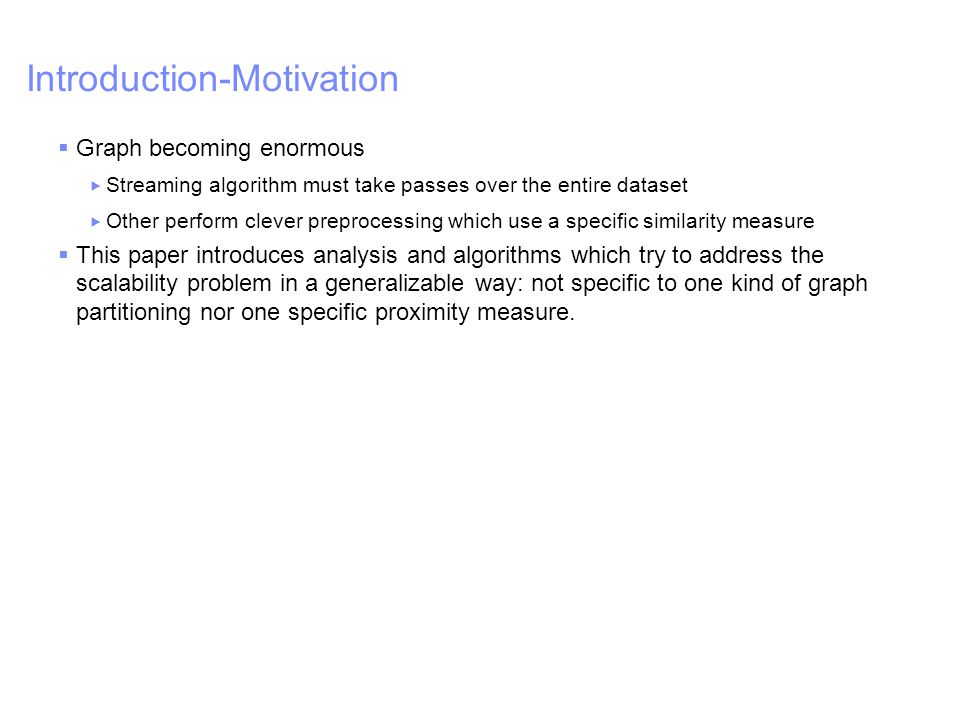 IBM – China Research Lab Introduction-Motivation  Graph becoming enormous  Streaming algorithm must take passes over the entire dataset  Other perform clever preprocessing which use a specific similarity measure  This paper introduces analysis and algorithms which try to address the scalability problem in a generalizable way: not specific to one kind of graph partitioning nor one specific proximity measure.