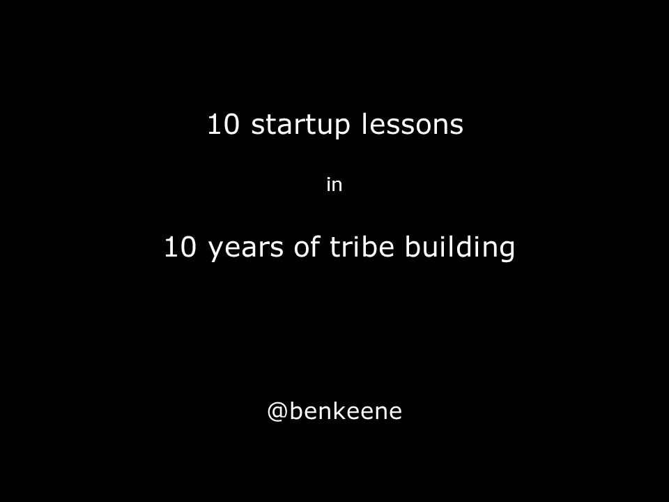 10 startup lessons in 10 years of tribe building @benkeene
