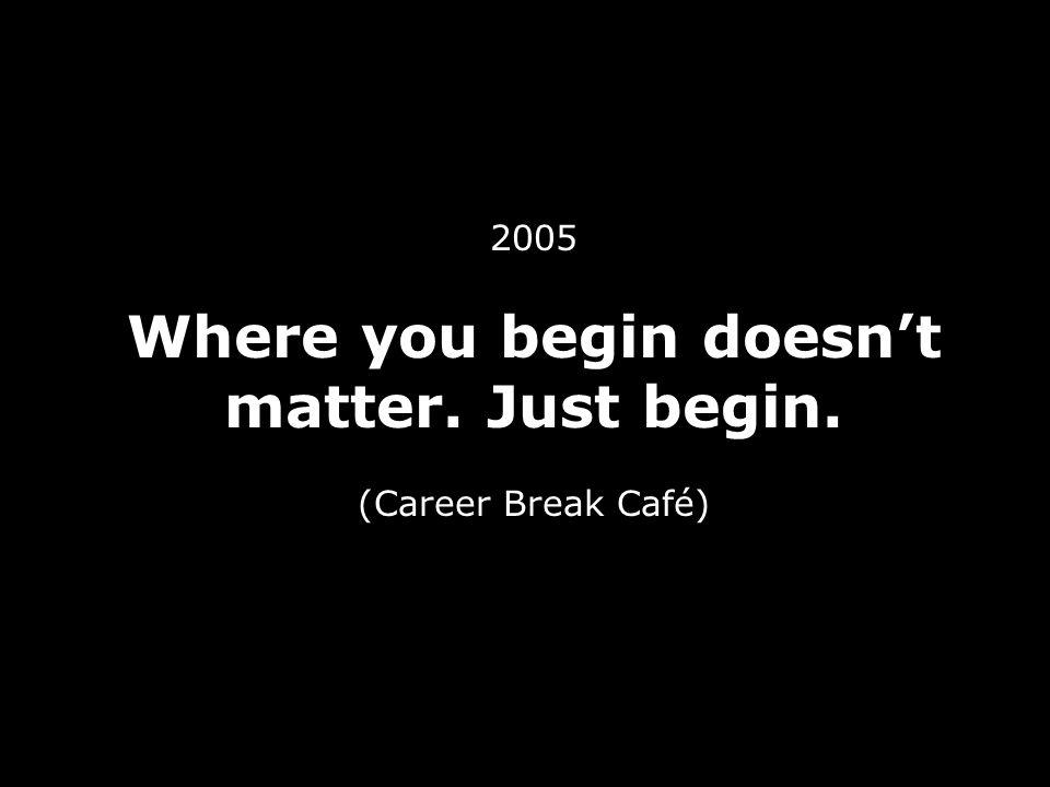 2005 Where you begin doesn't matter. Just begin. (Career Break Café)