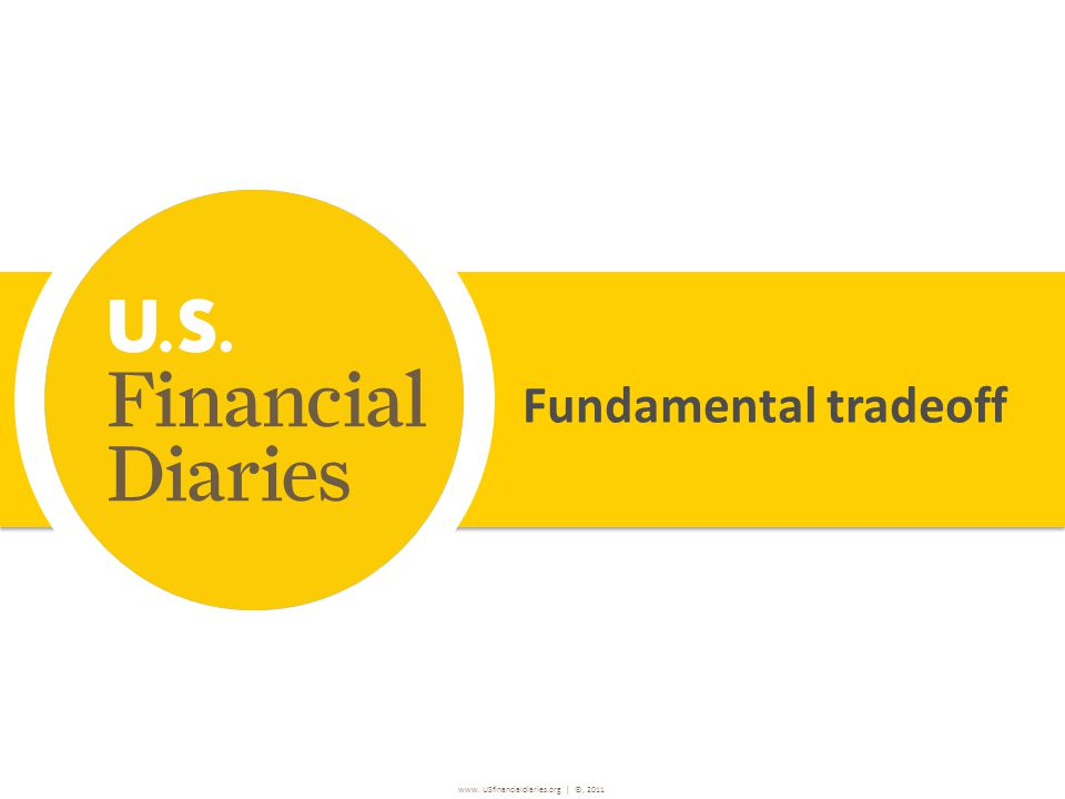 www. USfinancialdiaries.org | ©, 2011 Fundamental tradeoff