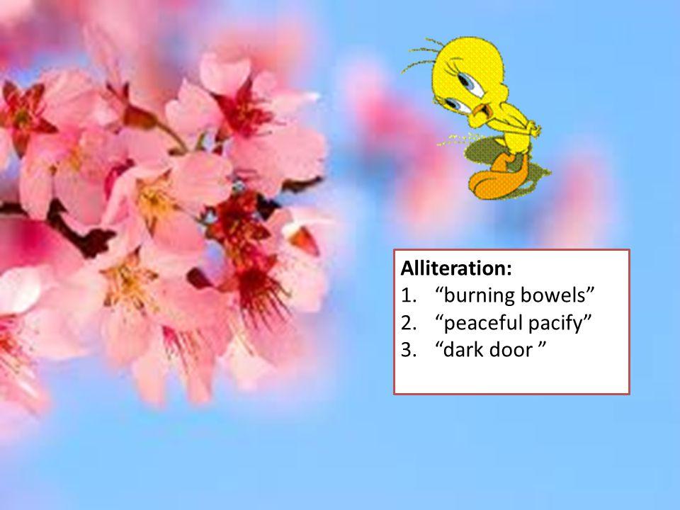"Alliteration: 1.""burning bowels"" 2.""peaceful pacify"" 3.""dark door """
