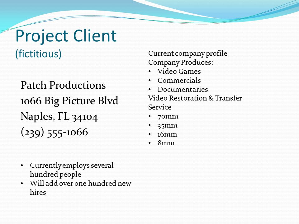 Project Client (fictitious) Patch Productions 1066 Big Picture Blvd Naples, FL 34104 (239) 555-1066 Current company profile Company Produces: Video Games Commercials Documentaries Video Restoration & Transfer Service 70mm 35mm 16mm 8mm Currently employs several hundred people Will add over one hundred new hires