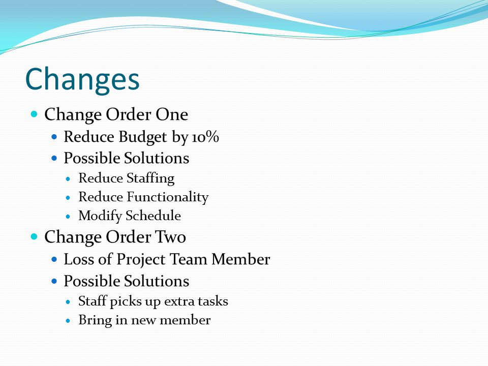 Changes Change Order One Reduce Budget by 10% Possible Solutions Reduce Staffing Reduce Functionality Modify Schedule Change Order Two Loss of Project Team Member Possible Solutions Staff picks up extra tasks Bring in new member