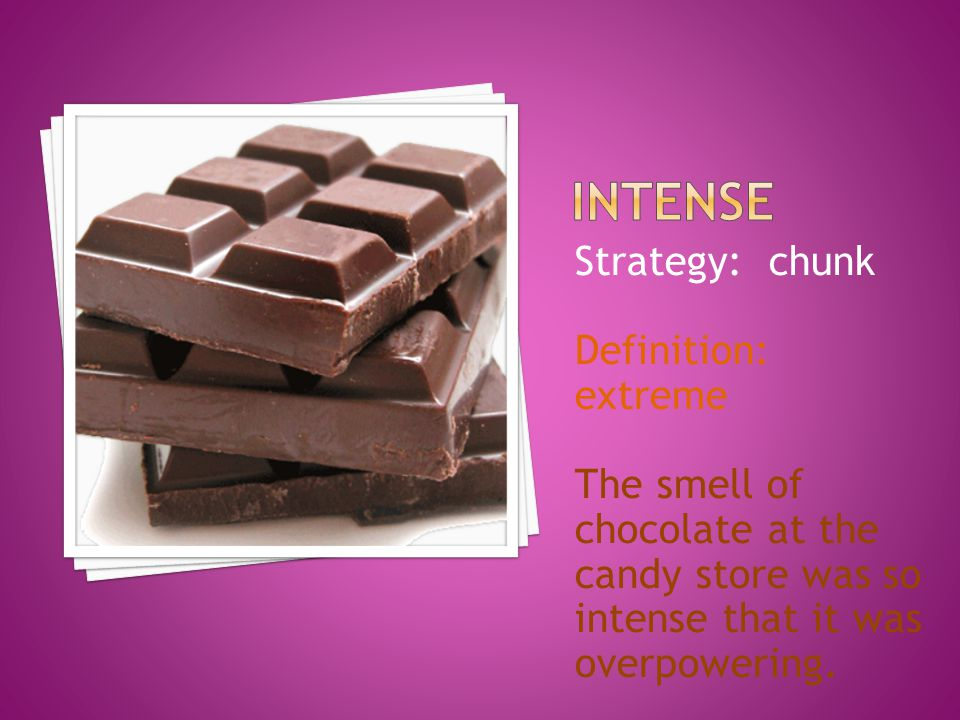 Strategy: chunk Definition: extreme The smell of chocolate at the candy store was so intense that it was overpowering.