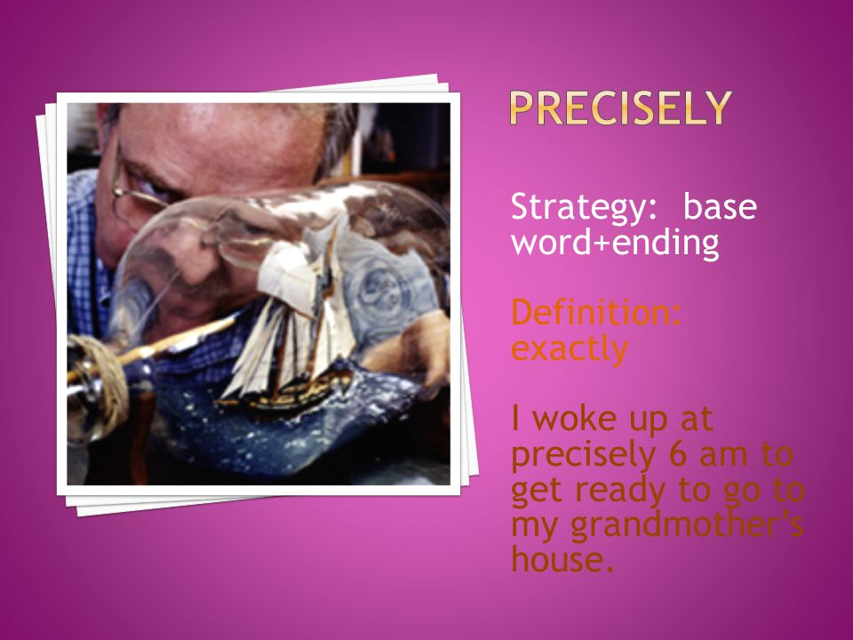 Strategy: base word+ending Definition: exactly I woke up at precisely 6 am to get ready to go to my grandmother's house.