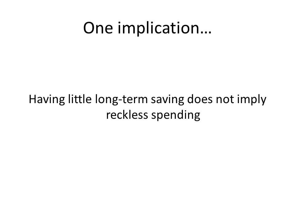 Having little long-term saving does not imply reckless spending One implication…