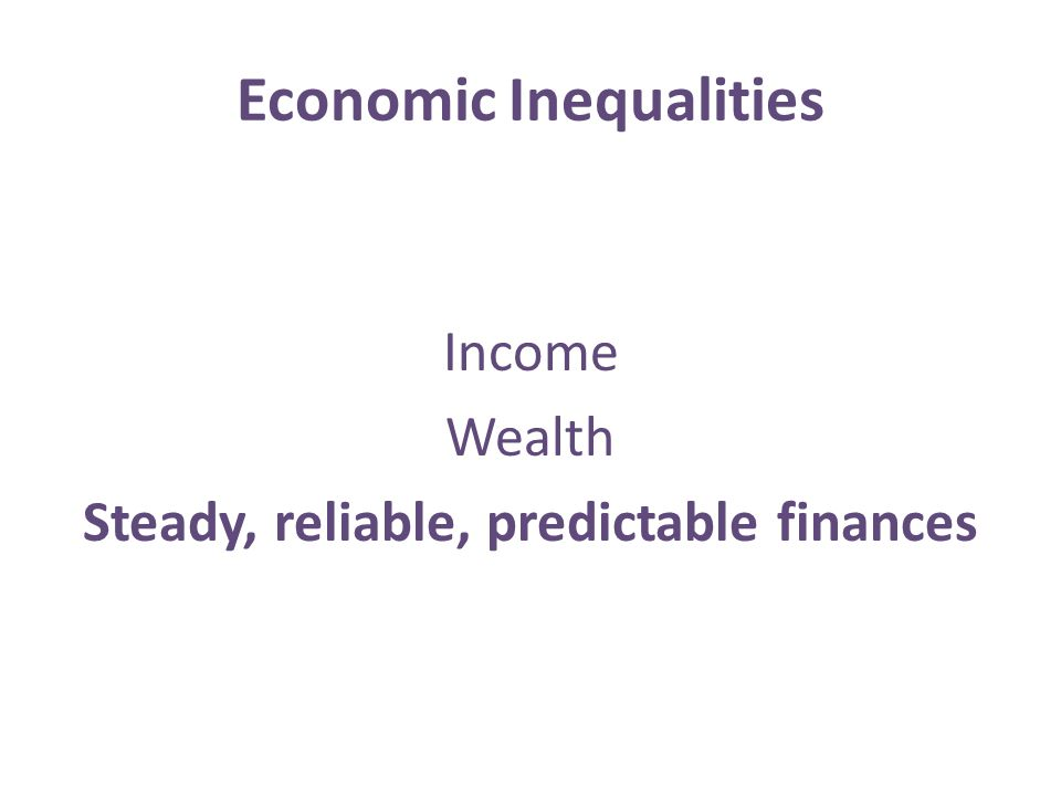Economic Inequalities Income Wealth Steady, reliable, predictable finances