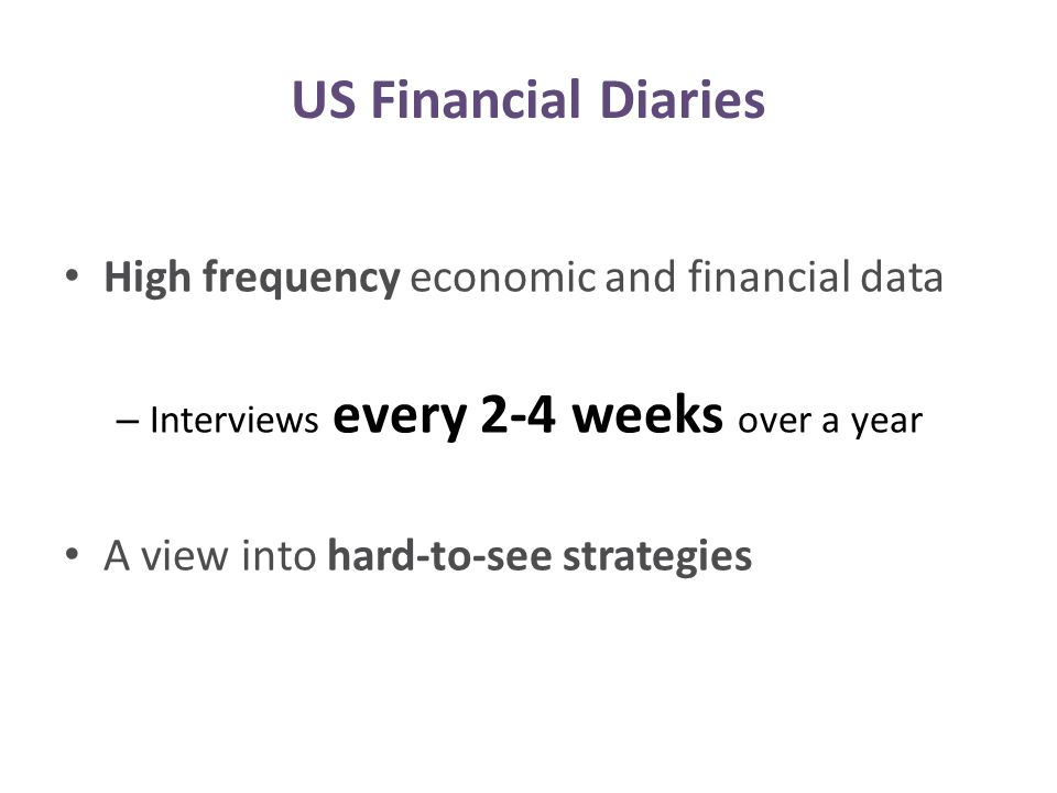 High frequency economic and financial data – Interviews every 2-4 weeks over a year A view into hard-to-see strategies US Financial Diaries