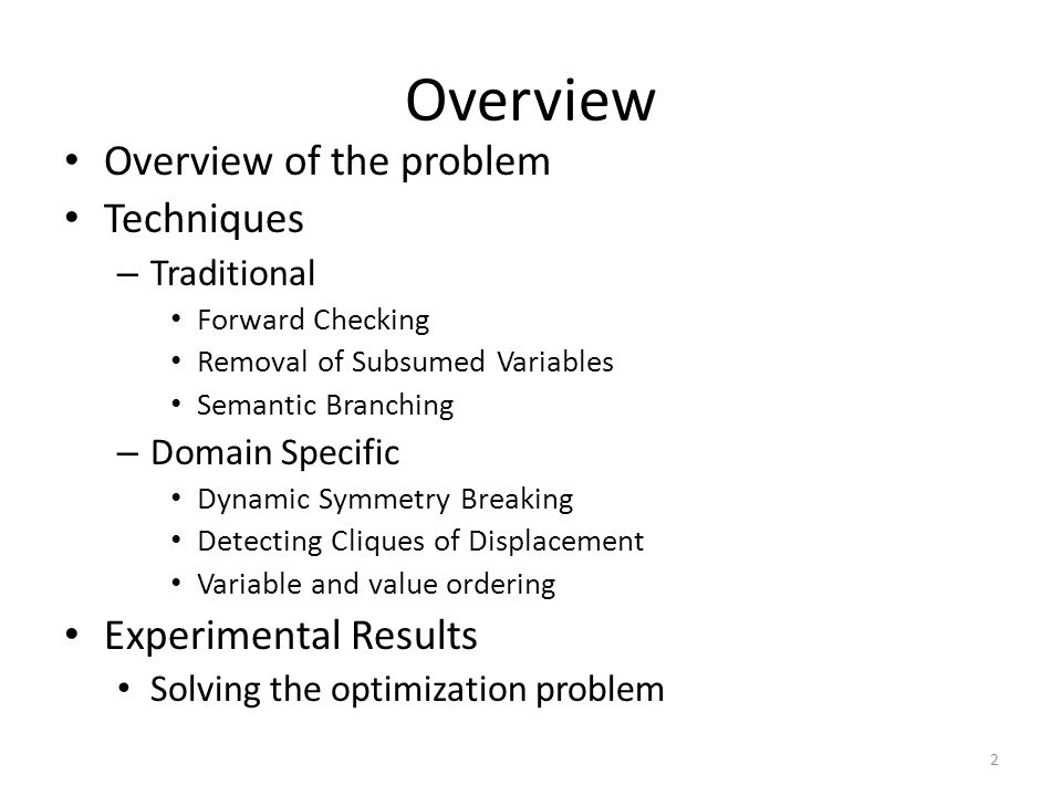 Overview Overview of the problem Techniques – Traditional Forward Checking Removal of Subsumed Variables Semantic Branching – Domain Specific Dynamic Symmetry Breaking Detecting Cliques of Displacement Variable and value ordering Experimental Results Solving the optimization problem 2