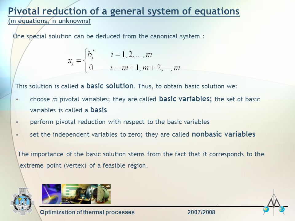 Optimization of thermal processes2007/2008 Pivotal reduction of a general system of equations (m equations, n unknowns) One special solution can be deduced from the canonical system : This solution is called a basic solution.