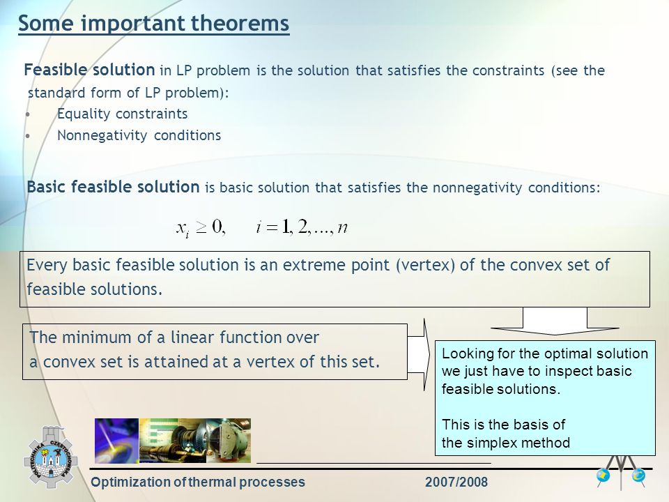 Optimization of thermal processes2007/2008 Some important theorems Feasible solution in LP problem is the solution that satisfies the constraints (see the standard form of LP problem): Equality constraints Nonnegativity conditions Basic feasible solution is basic solution that satisfies the nonnegativity conditions: Every basic feasible solution is an extreme point (vertex) of the convex set of feasible solutions.