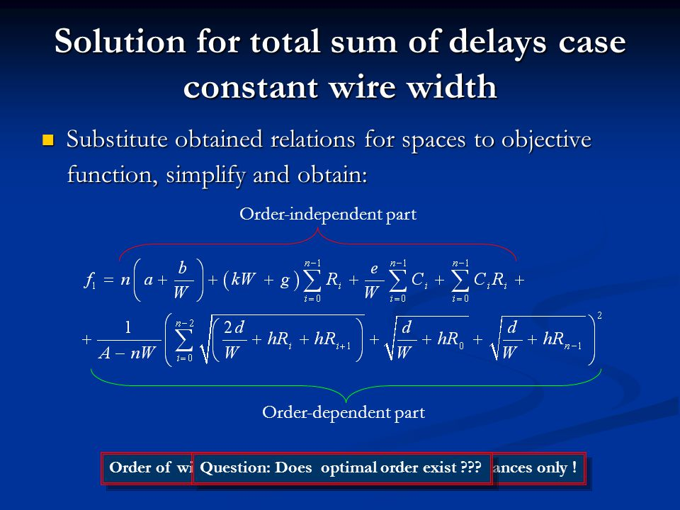 Solution for total sum of delays case constant wire width Substitute obtained relations for spaces to objective function, simplify and obtain: Substitute obtained relations for spaces to objective function, simplify and obtain: Order-independent part Order-dependent part Order of wires is influenced by values of driver resistances only .