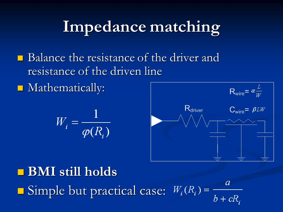 Impedance matching Balance the resistance of the driver and resistance of the driven line Balance the resistance of the driver and resistance of the driven line Mathematically: Mathematically: BMI still holds BMI still holds Simple but practical case: Simple but practical case: