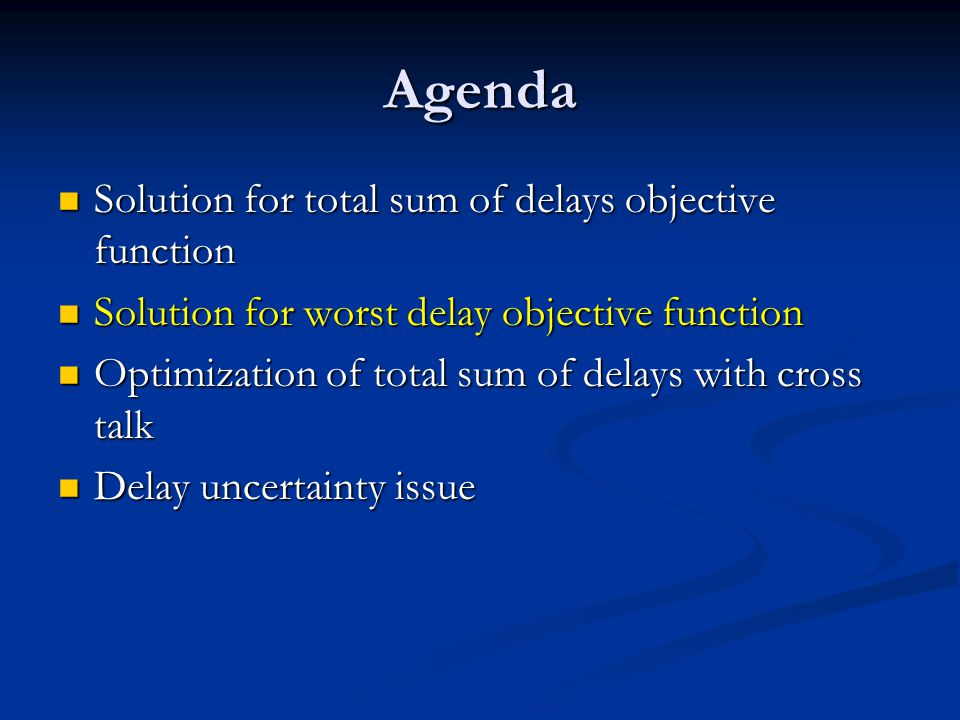 Agenda Solution for total sum of delays objective function Solution for total sum of delays objective function Solution for worst delay objective function Solution for worst delay objective function Optimization of total sum of delays with cross talk Optimization of total sum of delays with cross talk Delay uncertainty issue Delay uncertainty issue