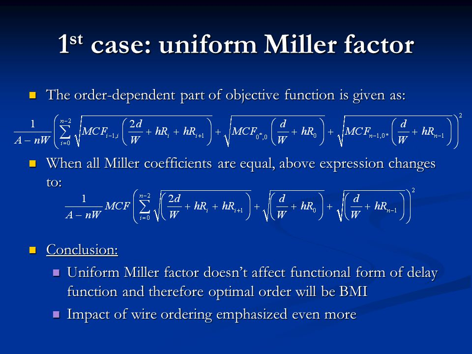 1 st case: uniform Miller factor The order-dependent part of objective function is given as: The order-dependent part of objective function is given as: When all Miller coefficients are equal, above expression changes to: When all Miller coefficients are equal, above expression changes to: Conclusion: Conclusion: Uniform Miller factor doesn't affect functional form of delay function and therefore optimal order will be BMI Uniform Miller factor doesn't affect functional form of delay function and therefore optimal order will be BMI Impact of wire ordering emphasized even more Impact of wire ordering emphasized even more