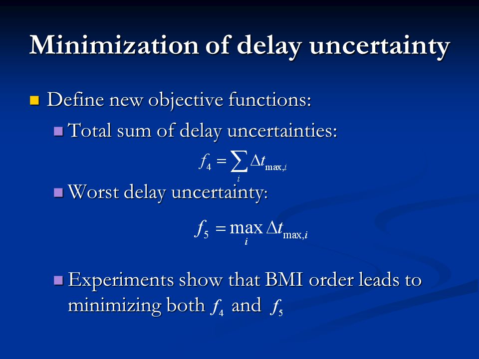 Minimization of delay uncertainty Define new objective functions: Define new objective functions: Total sum of delay uncertainties: Total sum of delay uncertainties: Worst delay uncertainty : Worst delay uncertainty : Experiments show that BMI order leads to minimizing both and Experiments show that BMI order leads to minimizing both and