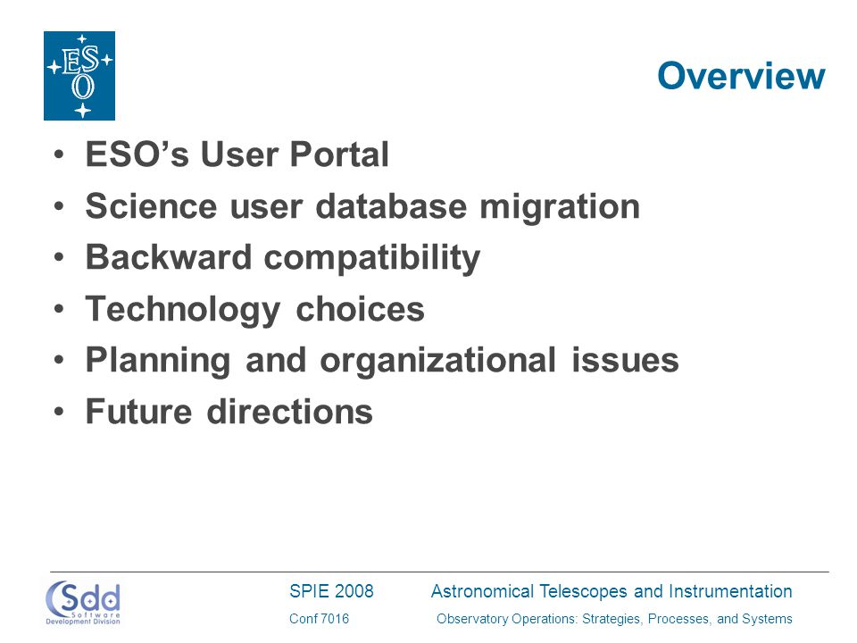 SPIE 2008Astronomical Telescopes and Instrumentation Conf 7016Observatory Operations: Strategies, Processes, and Systems Overview ESO's User Portal Science user database migration Backward compatibility Technology choices Planning and organizational issues Future directions