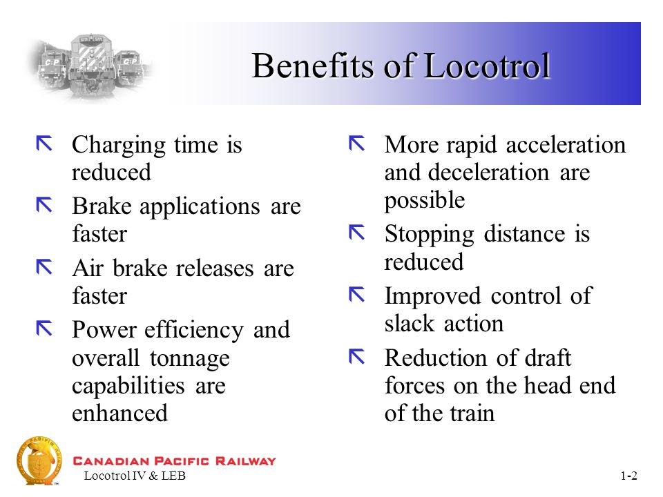 Locotrol IV & LEB1-3 Benefits of Locotrol ãLow speed train handling is improved by ability to make faster brake applications and running releases ãReal-time data logging which reports malfunctions