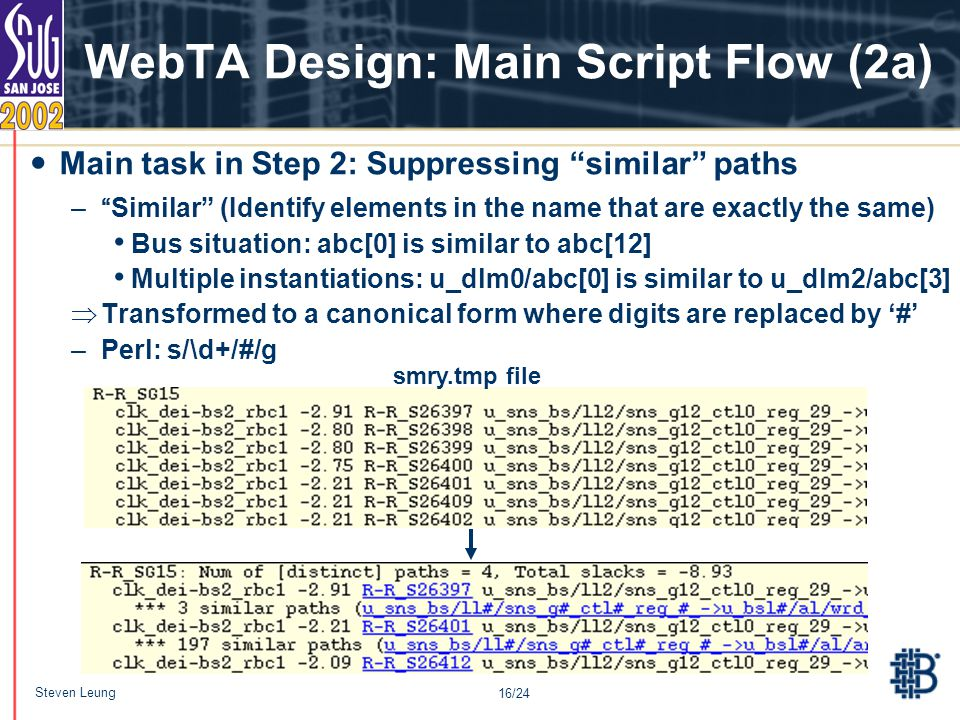 16/24 Steven Leung WebTA Design: Main Script Flow (2a) – Similar (Identify elements in the name that are exactly the same) Bus situation: abc[0] is similar to abc[12] Multiple instantiations: u_dlm0/abc[0] is similar to u_dlm2/abc[3]  Transformed to a canonical form where digits are replaced by '#' –Perl: s/\d+/#/g smry.tmp file Main task in Step 2: Suppressing similar paths