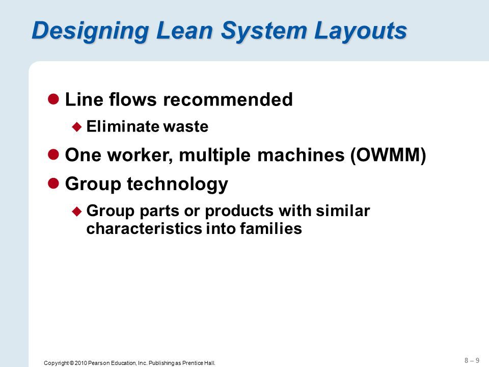 8 – 9 Copyright © 2010 Pearson Education, Inc. Publishing as Prentice Hall. Designing Lean System Layouts Line flows recommended  Eliminate waste One