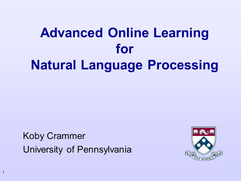 1 Advanced Online Learning for Natural Language Processing Koby Crammer University of Pennsylvania