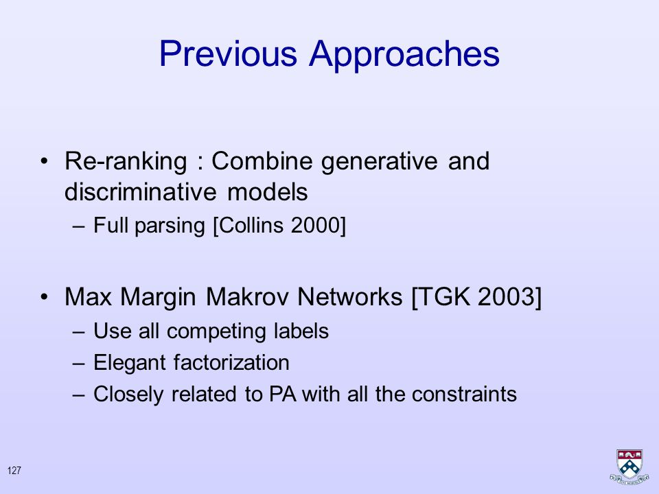 126 Previous Approaches Generative models: probabilistic generators of sequence-structure pairs –Hidden Markov Models (HMMs) – Probabilistic CFGs Sequential classification: decompose structure assignment into a sequence of structural decisions Conditional models : probabilistic model of labels given input –Conditional Random Fields [LMR 2001]
