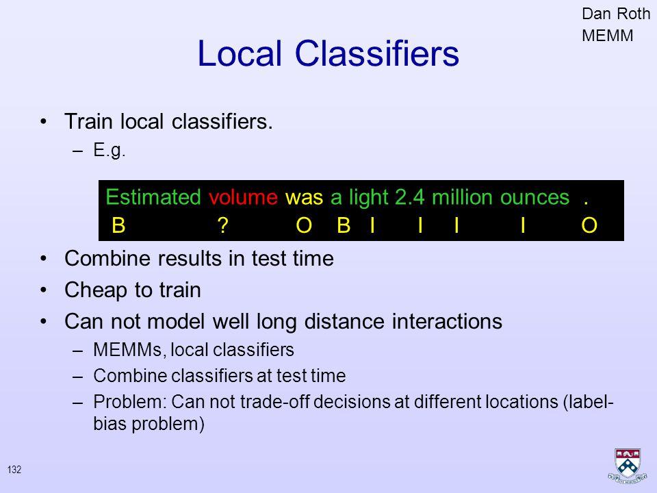 131 Conditional Random Fields Define distributions over labels Maximize the log-likelihood of data Dynamic programming for expectations (forward-backward algorithm) Standard convex optimization (L-BFGS) John Lafferty, Andrew McCallum, Fernando Pereira 2001