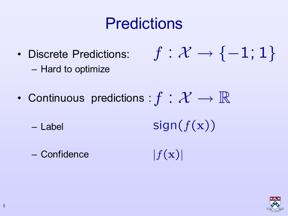 9 Predictions Discrete Predictions: –Hard to optimize Continuous predictions : –Label –Confidence