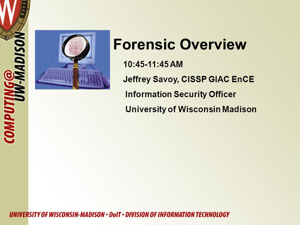 Forensic Overview 10:45-11:45 AM Jeffrey Savoy, CISSP GIAC EnCE Information Security Officer University of Wisconsin Madison