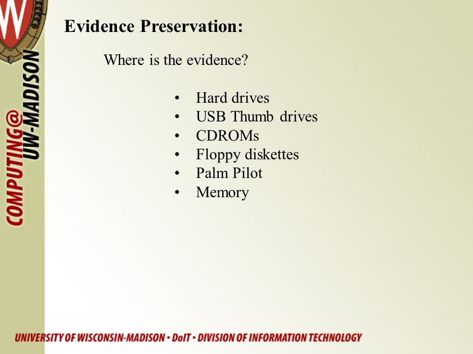 Evidence Preservation: Where is the evidence? Hard drives USB Thumb drives CDROMs Floppy diskettes Palm Pilot Memory