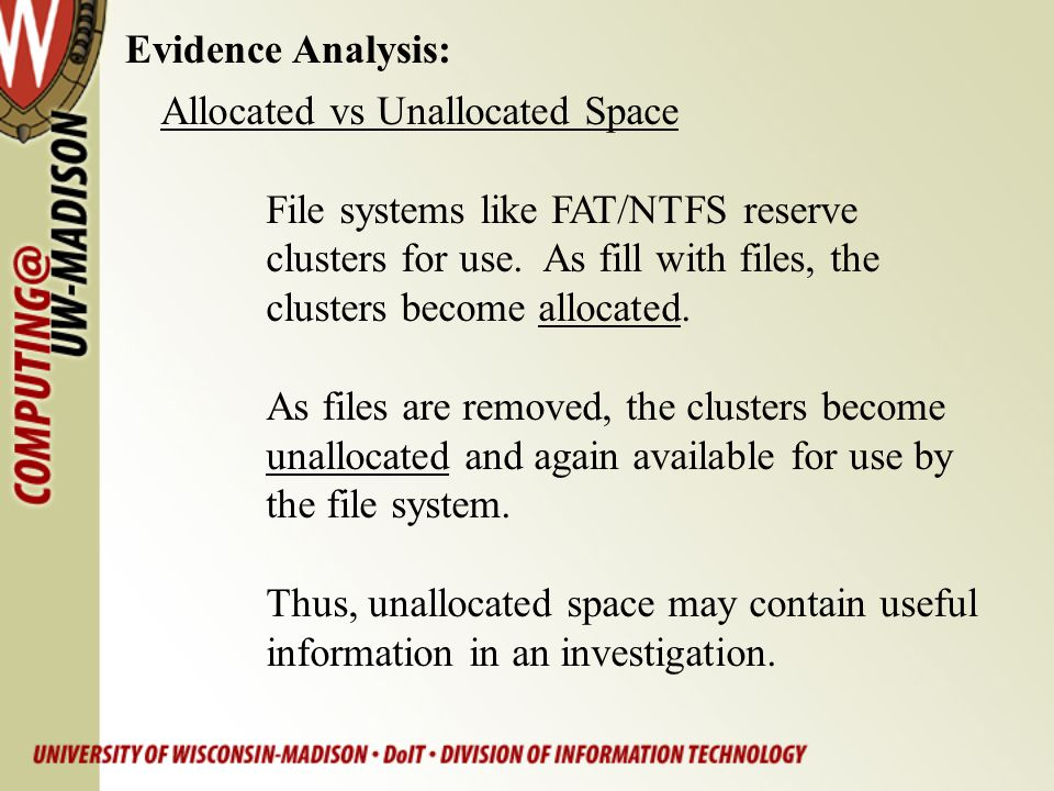 Evidence Analysis: Allocated vs Unallocated Space File systems like FAT/NTFS reserve clusters for use. As fill with files, the clusters become allocat
