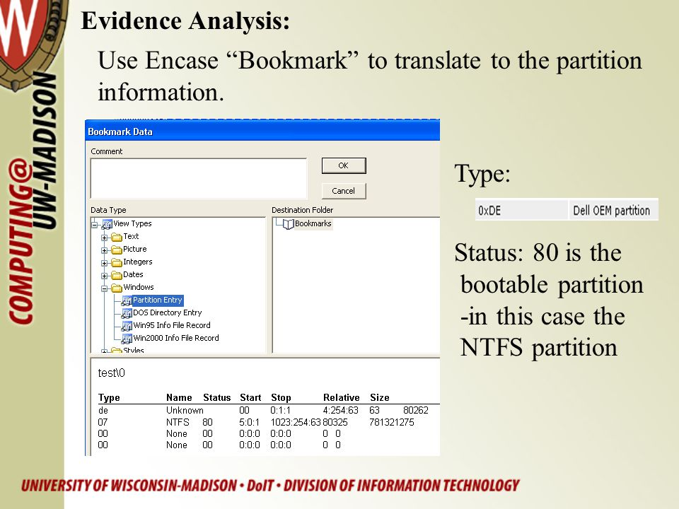"Evidence Analysis: Status: 80 is the bootable partition -in this case the NTFS partition Use Encase ""Bookmark"" to translate to the partition informati"