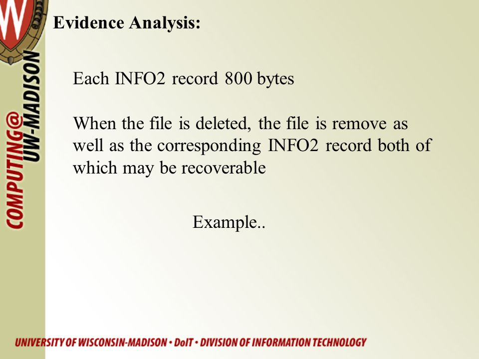 Evidence Analysis: Each INFO2 record 800 bytes When the file is deleted, the file is remove as well as the corresponding INFO2 record both of which ma