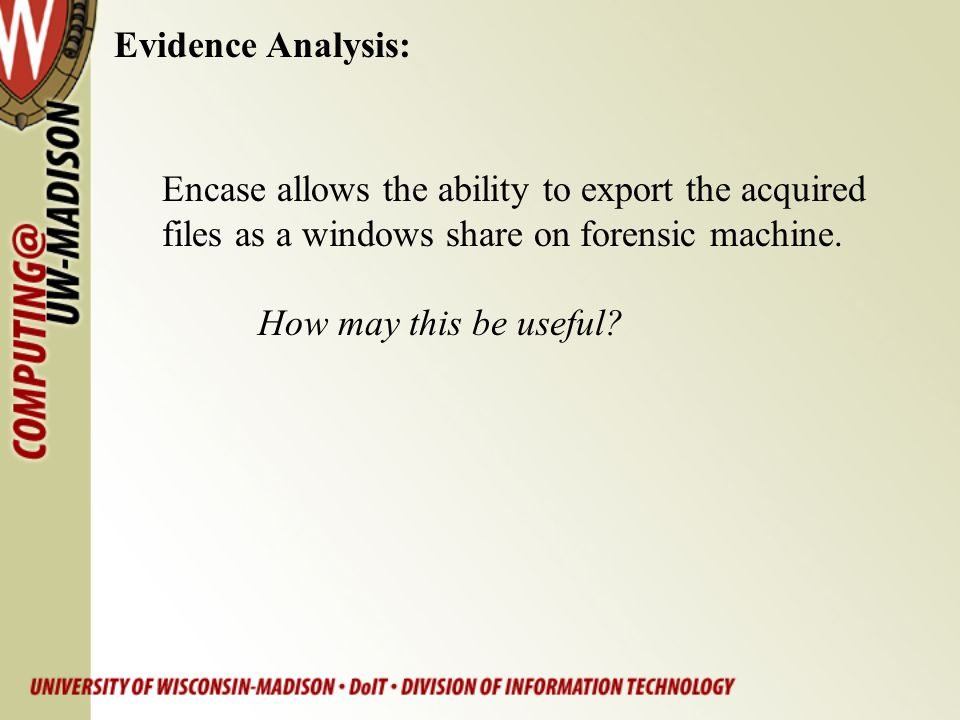Evidence Analysis: Encase allows the ability to export the acquired files as a windows share on forensic machine. How may this be useful?