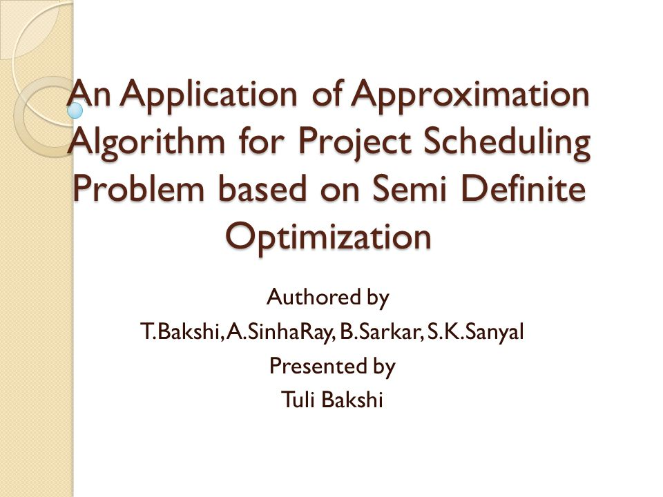 An Application of Approximation Algorithm for Project Scheduling Problem based on Semi Definite Optimization Authored by T.Bakshi, A.SinhaRay, B.Sarkar, S.K.Sanyal Presented by Tuli Bakshi