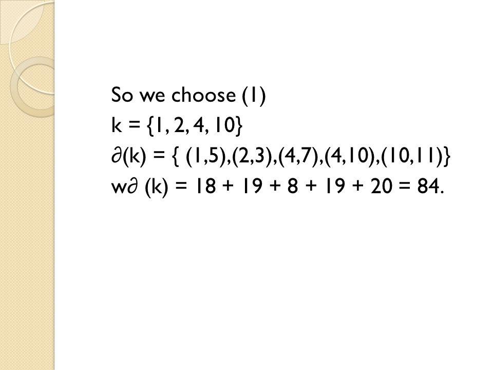 So we choose (1) k = {1, 2, 4, 10} ∂(k) = { (1,5),(2,3),(4,7),(4,10),(10,11)} w∂ (k) = 18 + 19 + 8 + 19 + 20 = 84.