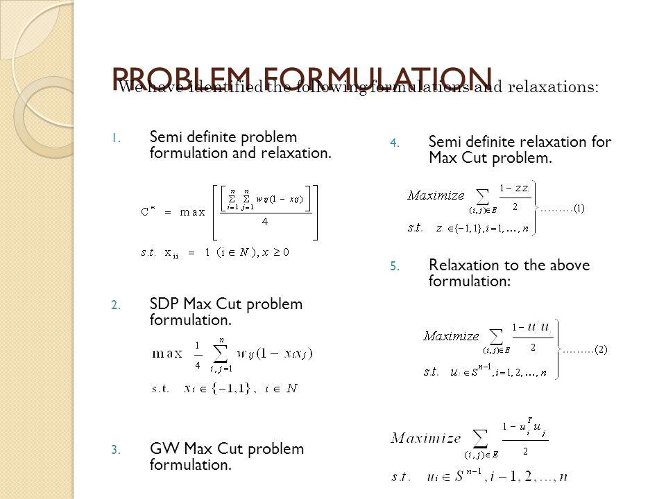 PROBLEM FORMULATION 1. Semi definite problem formulation and relaxation.