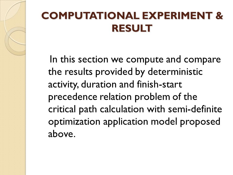 COMPUTATIONAL EXPERIMENT & RESULT In this section we compute and compare the results provided by deterministic activity, duration and finish-start precedence relation problem of the critical path calculation with semi-definite optimization application model proposed above.