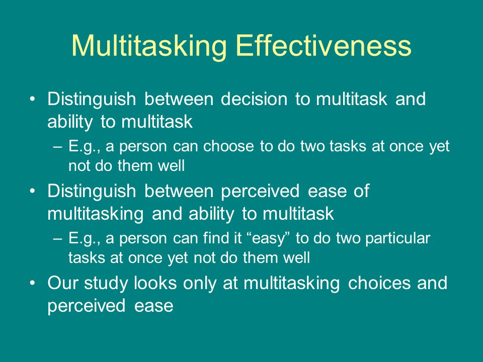 Multitasking Effectiveness Distinguish between decision to multitask and ability to multitask –E.g., a person can choose to do two tasks at once yet n