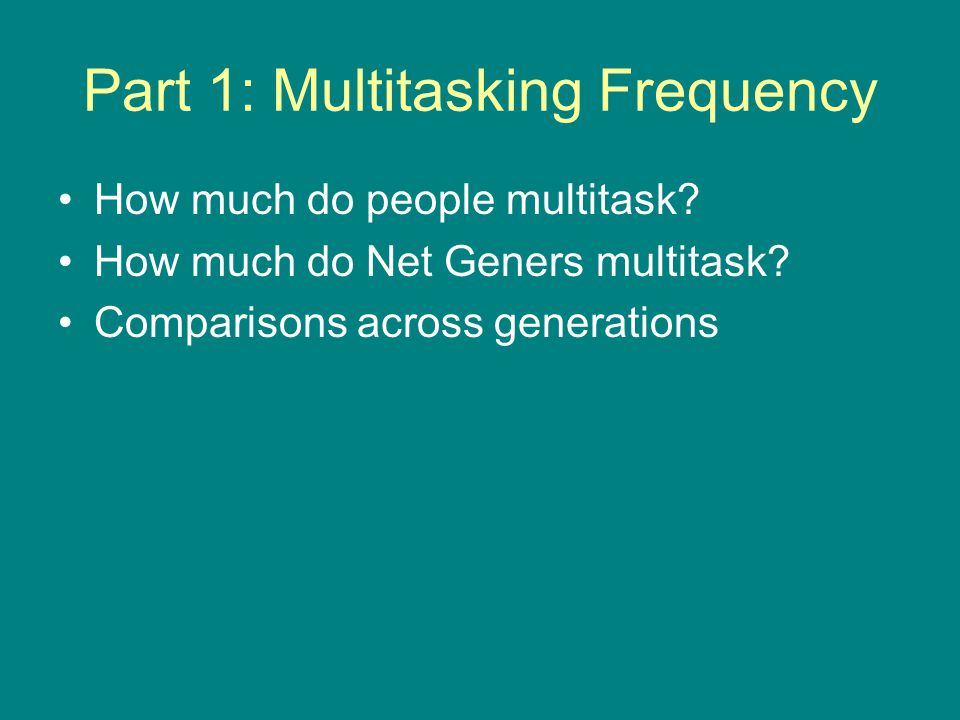 Part 1: Multitasking Frequency How much do people multitask? How much do Net Geners multitask? Comparisons across generations