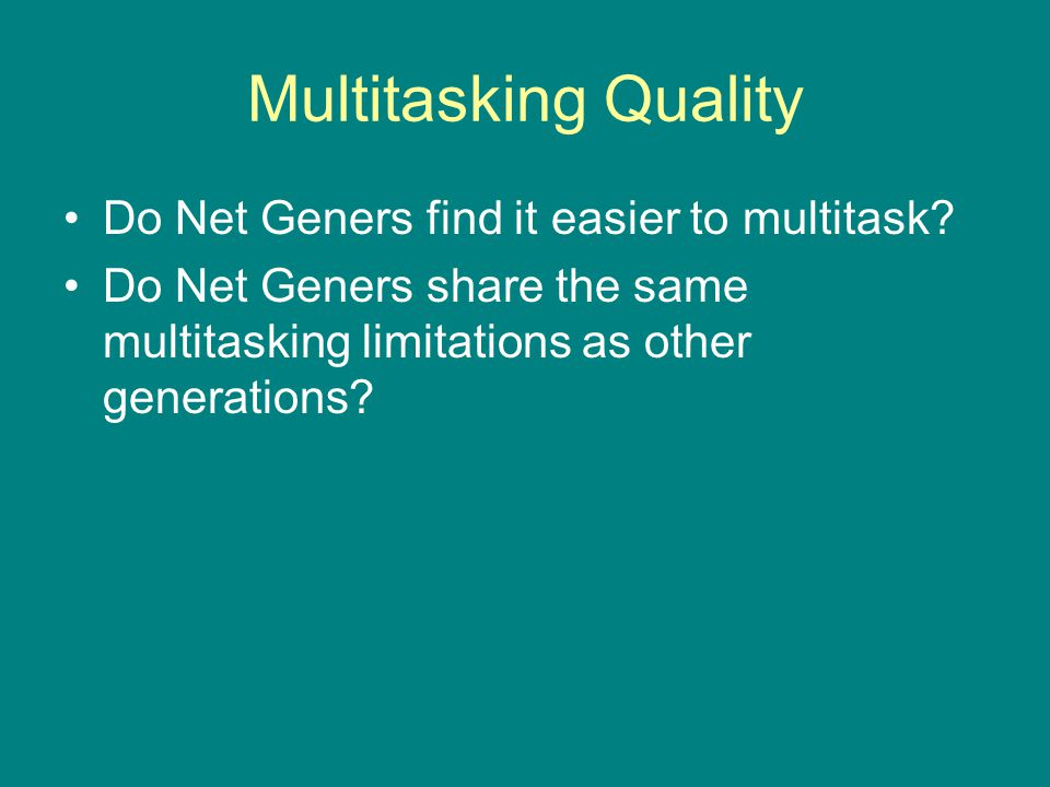 Multitasking Quality Do Net Geners find it easier to multitask? Do Net Geners share the same multitasking limitations as other generations?