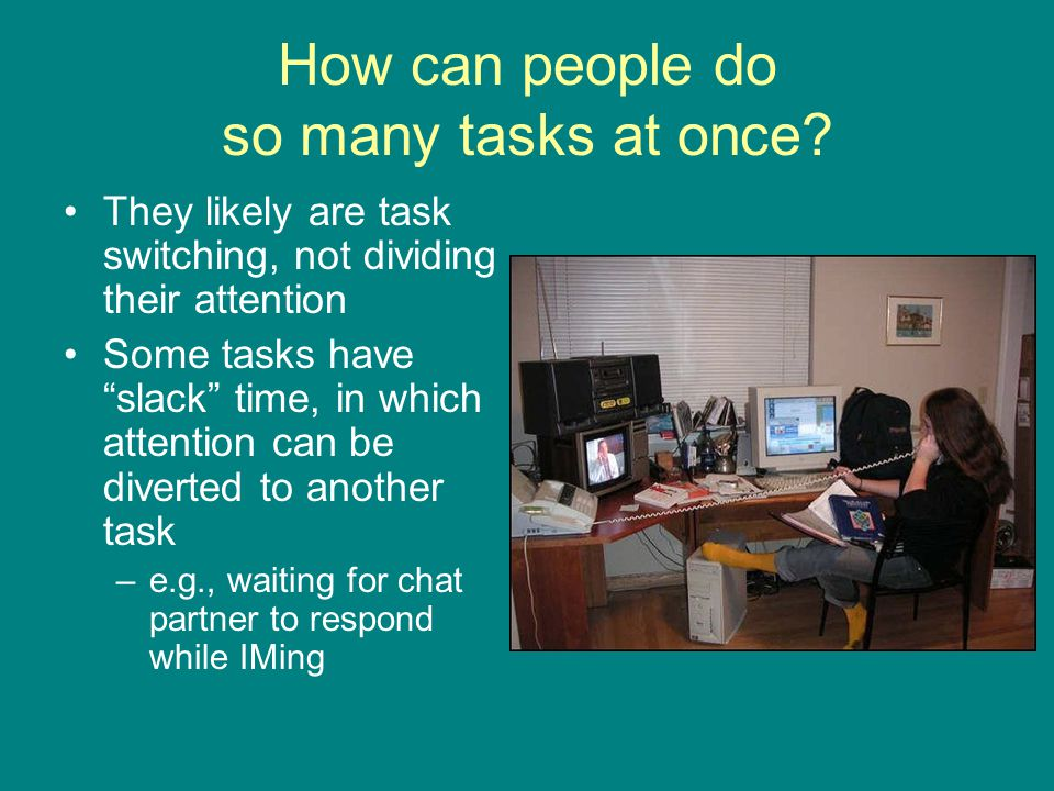 "How can people do so many tasks at once? They likely are task switching, not dividing their attention Some tasks have ""slack"" time, in which attention"