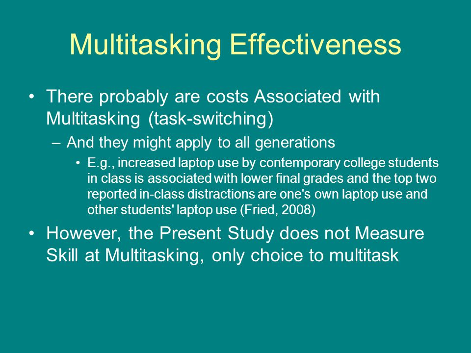 Multitasking Effectiveness There probably are costs Associated with Multitasking (task-switching) –And they might apply to all generations E.g., incre