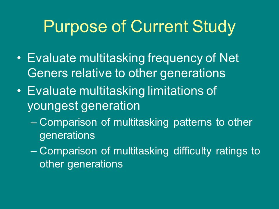 Purpose of Current Study Evaluate multitasking frequency of Net Geners relative to other generations Evaluate multitasking limitations of youngest gen