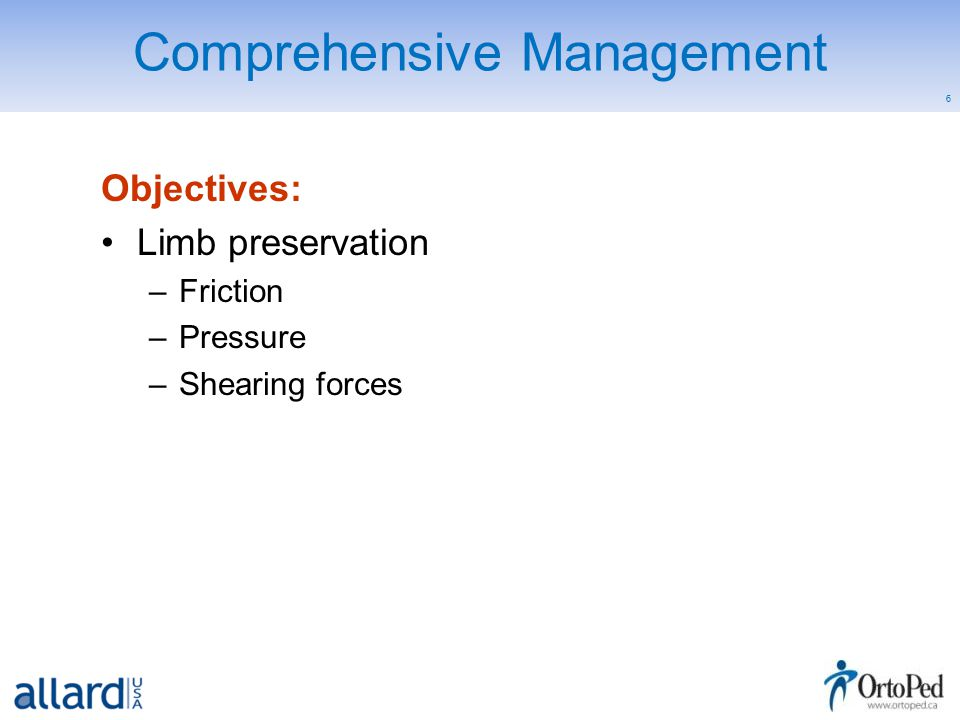 6 Comprehensive Management Objectives: Limb preservation –Friction –Pressure –Shearing forces