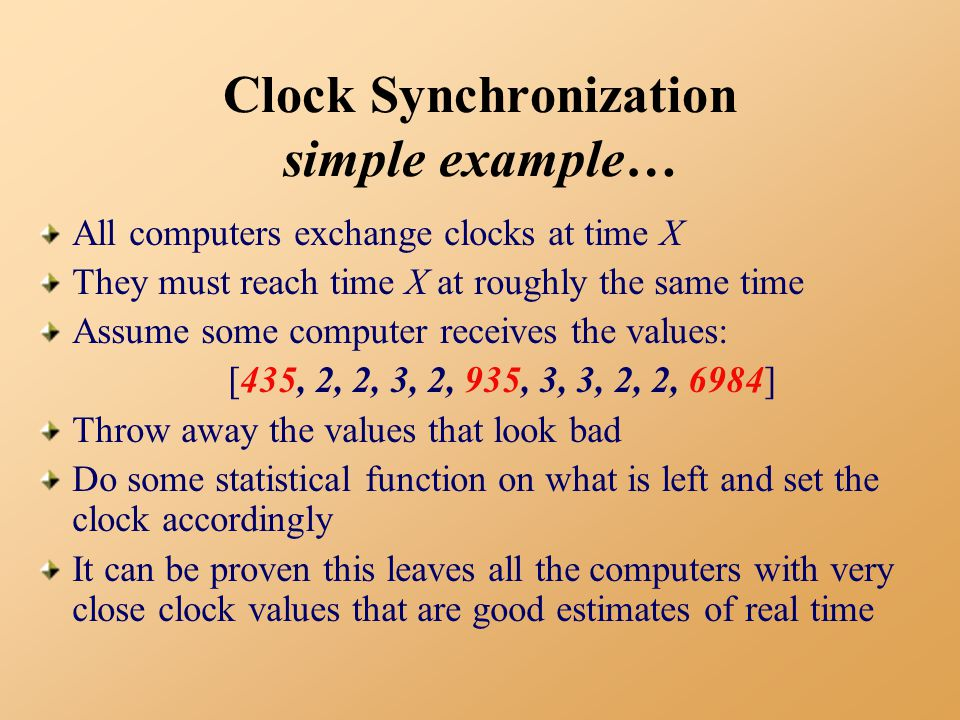 Clock Synchronization simple example… All computers exchange clocks at time X They must reach time X at roughly the same time Assume some computer receives the values: [435, 2, 2, 3, 2, 935, 3, 3, 2, 2, 6984] Throw away the values that look bad Do some statistical function on what is left and set the clock accordingly It can be proven this leaves all the computers with very close clock values that are good estimates of real time