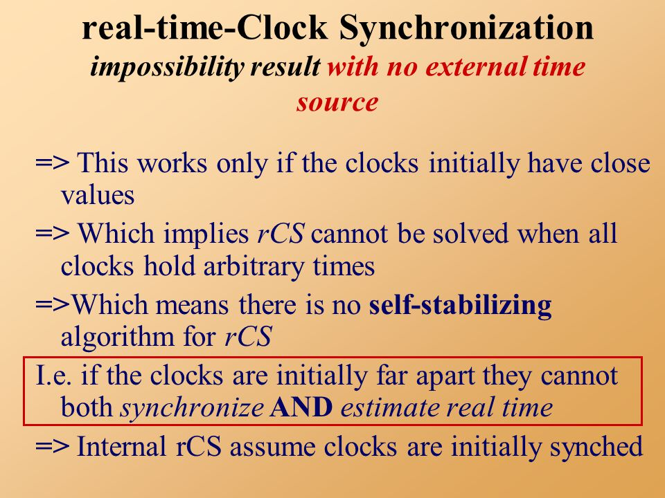 real-time-Clock Synchronization impossibility result with no external time source => This works only if the clocks initially have close values => Which implies rCS cannot be solved when all clocks hold arbitrary times =>Which means there is no self-stabilizing algorithm for rCS I.e.