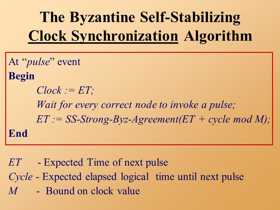 The Byzantine Self-Stabilizing Clock Synchronization Algorithm At pulse event Begin Clock := ET; Wait for every correct node to invoke a pulse; ET := SS-Strong-Byz-Agreement(ET + cycle mod M); End ET - Expected Time of next pulse Cycle - Expected elapsed logical time until next pulse M - Bound on clock value